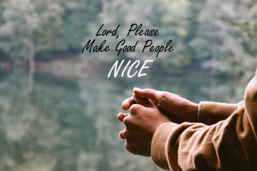 Lord, Please Make Good People Nice